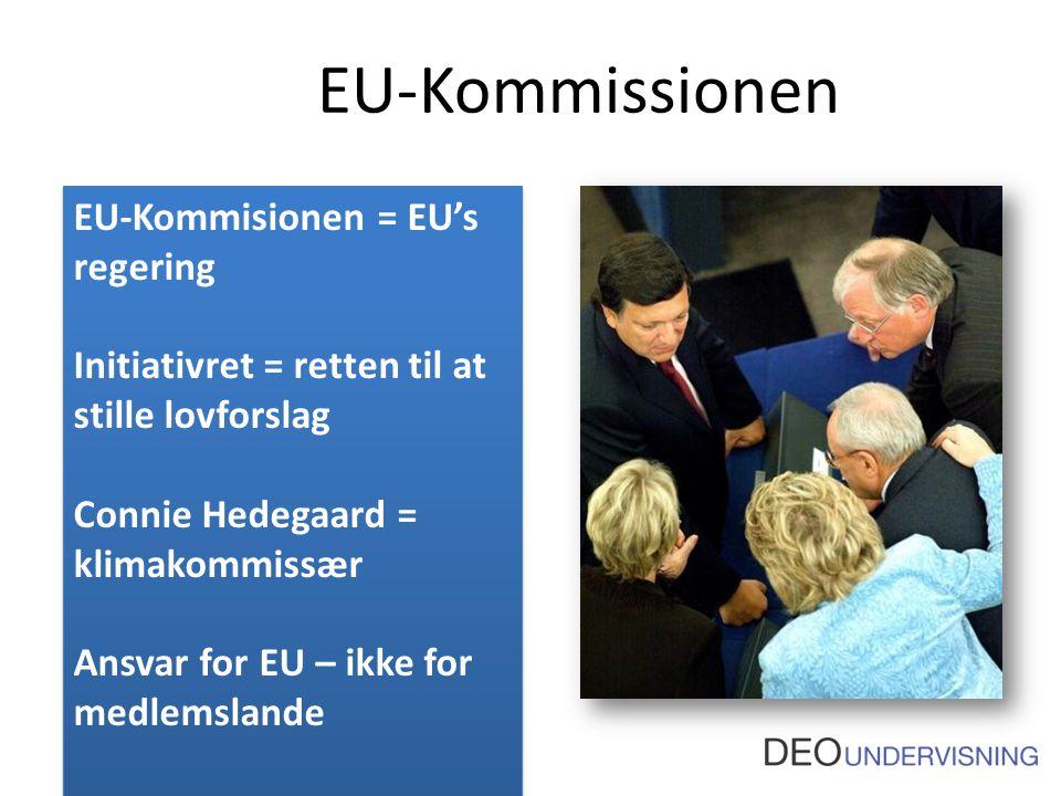 EU-Kommissionen EU-Kommisionen = EU's regering Initiativret = retten til at stille lovforslag Connie Hedegaard = klimakommissær Ansvar for EU – ikke for medlemslande EU-Kommisionen = EU's regering Initiativret = retten til at stille lovforslag Connie Hedegaard = klimakommissær Ansvar for EU – ikke for medlemslande
