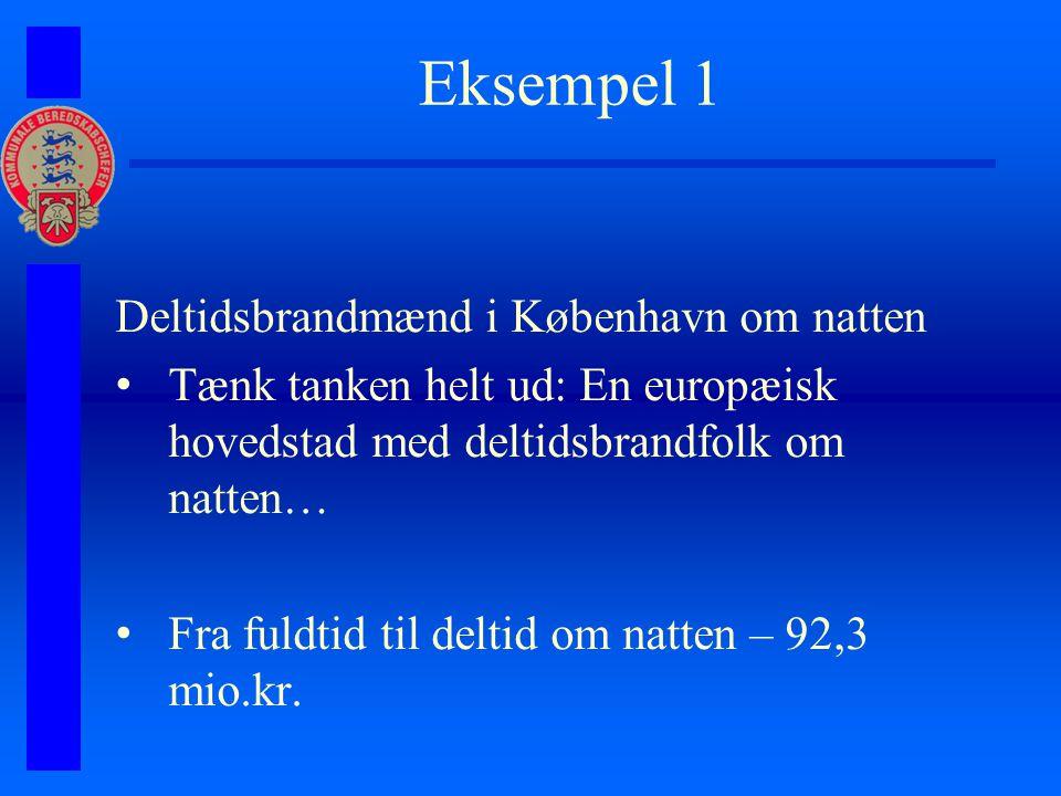 Eksempel 1 Deltidsbrandmænd i København om natten Tænk tanken helt ud: En europæisk hovedstad med deltidsbrandfolk om natten… Fra fuldtid til deltid om natten – 92,3 mio.kr.