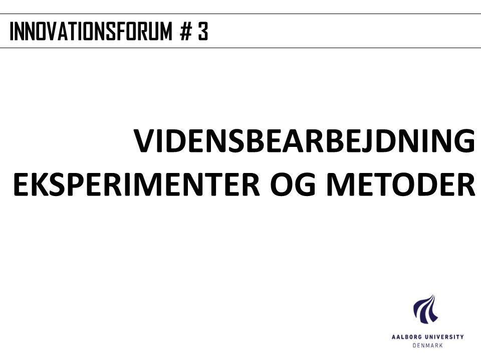 INNOVATIONSFORUM # 3 VIDENSBEARBEJDNING EKSPERIMENTER OG METODER