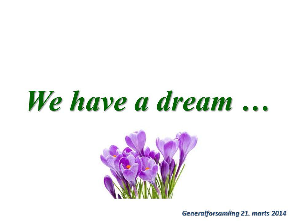 Generalforsamling 21. marts 2014 We have a dream …