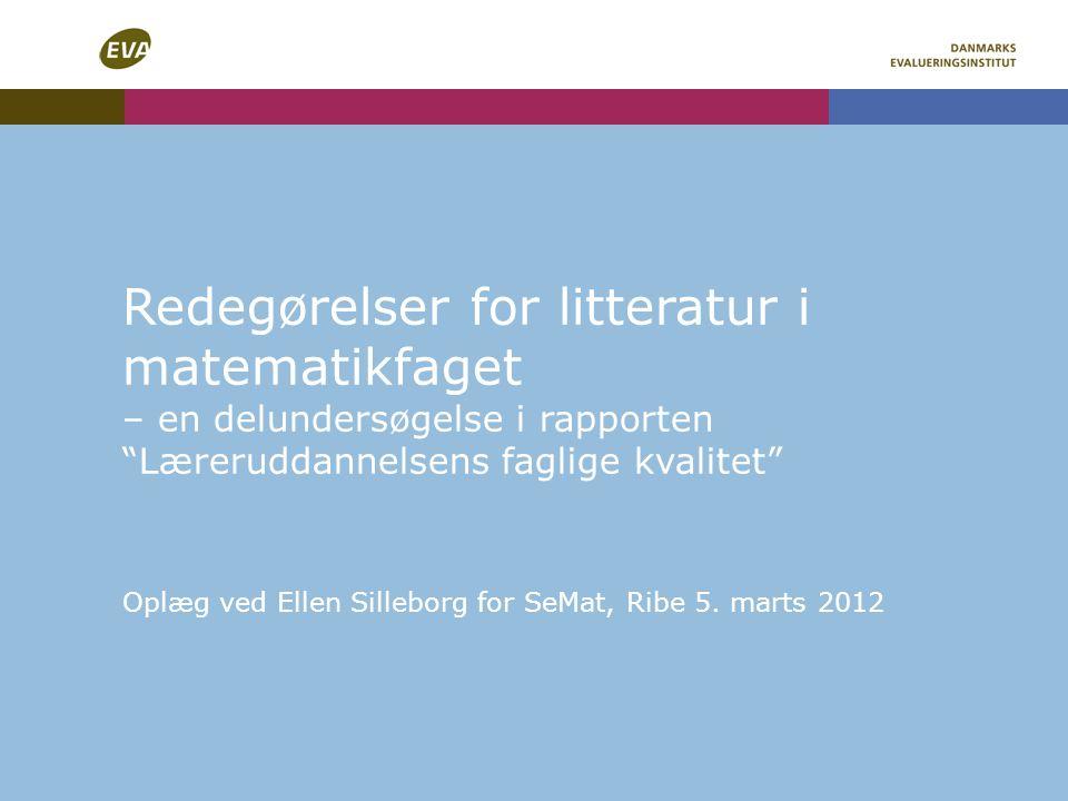 Redegørelser for litteratur i matematikfaget – en delundersøgelse i rapporten Læreruddannelsens faglige kvalitet Oplæg ved Ellen Silleborg for SeMat, Ribe 5.