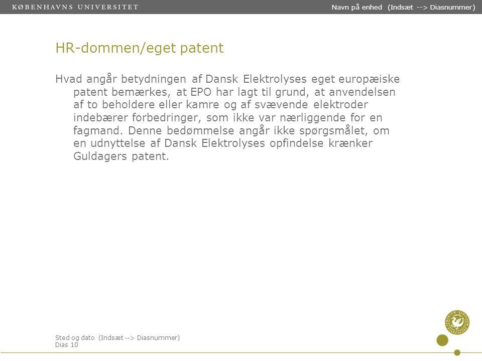 Sted og dato (Indsæt --> Diasnummer) Dias 10 Navn på enhed (Indsæt --> Diasnummer) HR-dommen/eget patent Hvad angår betydningen af Dansk Elektrolyses eget europæiske patent bemærkes, at EPO har lagt til grund, at anvendelsen af to beholdere eller kamre og af svævende elektroder indebærer forbedringer, som ikke var nærliggende for en fagmand.