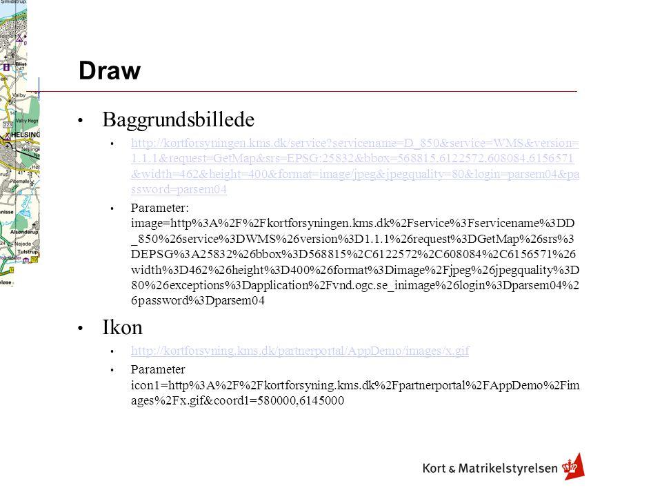 Draw Baggrundsbillede http://kortforsyningen.kms.dk/service servicename=D_850&service=WMS&version= 1.1.1&request=GetMap&srs=EPSG:25832&bbox=568815,6122572,608084,6156571 &width=462&height=400&format=image/jpeg&jpegquality=80&login=parsem04&pa ssword=parsem04 http://kortforsyningen.kms.dk/service servicename=D_850&service=WMS&version= 1.1.1&request=GetMap&srs=EPSG:25832&bbox=568815,6122572,608084,6156571 &width=462&height=400&format=image/jpeg&jpegquality=80&login=parsem04&pa ssword=parsem04 Parameter: image=http%3A%2F%2Fkortforsyningen.kms.dk%2Fservice%3Fservicename%3DD _850%26service%3DWMS%26version%3D1.1.1%26request%3DGetMap%26srs%3 DEPSG%3A25832%26bbox%3D568815%2C6122572%2C608084%2C6156571%26 width%3D462%26height%3D400%26format%3Dimage%2Fjpeg%26jpegquality%3D 80%26exceptions%3Dapplication%2Fvnd.ogc.se_inimage%26login%3Dparsem04%2 6password%3Dparsem04 Ikon http://kortforsyning.kms.dk/partnerportal/AppDemo/images/x.gif Parameter icon1=http%3A%2F%2Fkortforsyning.kms.dk%2Fpartnerportal%2FAppDemo%2Fim ages%2Fx.gif&coord1=580000,6145000