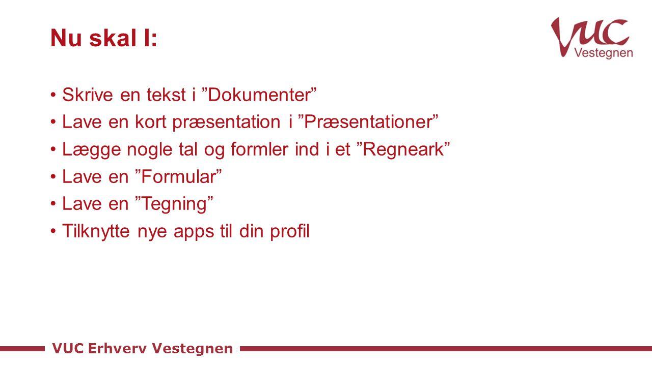 VUC Erhverv Vestegnen Nu skal I: Skrive en tekst i Dokumenter Lave en kort præsentation i Præsentationer Lægge nogle tal og formler ind i et Regneark Lave en Formular Lave en Tegning Tilknytte nye apps til din profil