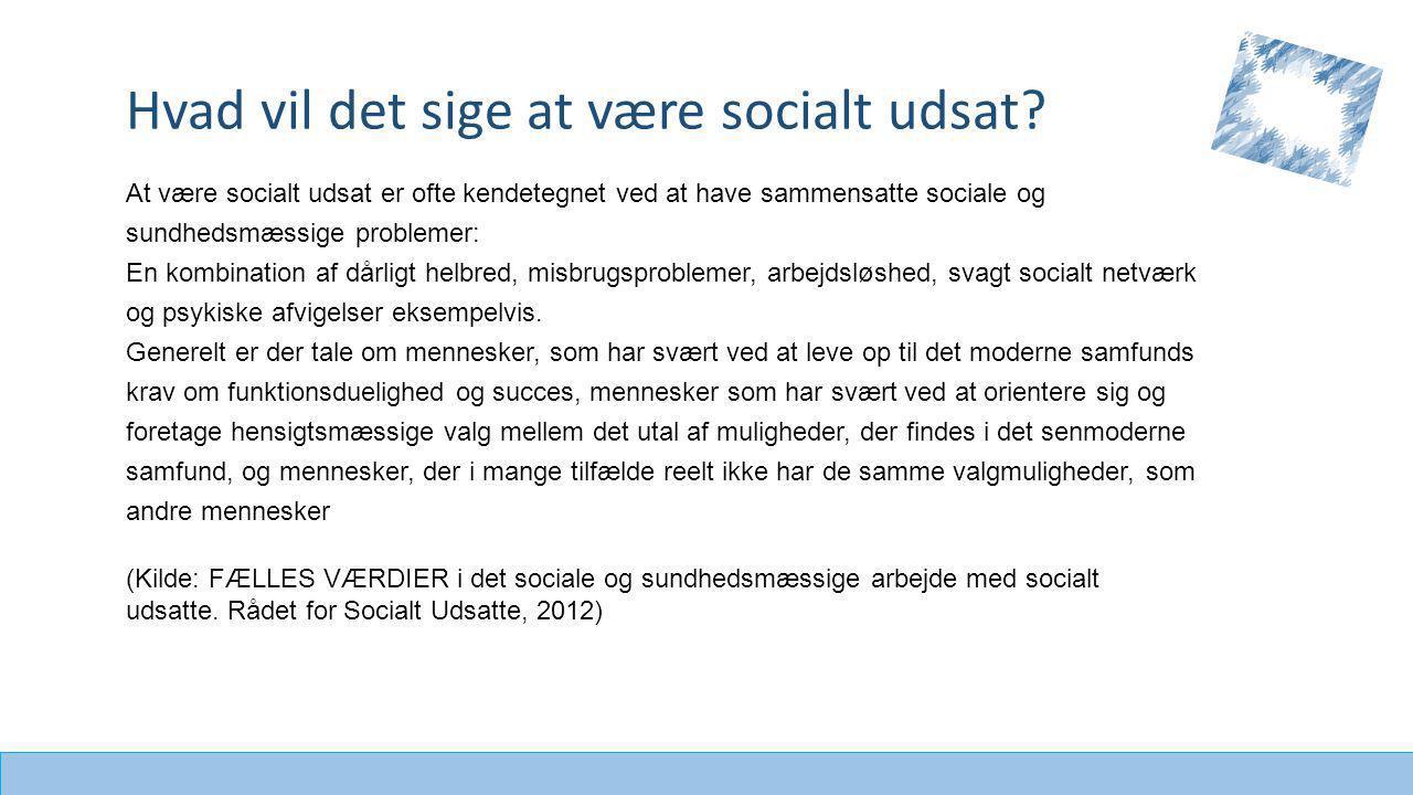 At være socialt udsat er ofte kendetegnet ved at have sammensatte sociale og sundhedsmæssige problemer: En kombination af dårligt helbred, misbrugsproblemer, arbejdsløshed, svagt socialt netværk og psykiske afvigelser eksempelvis.