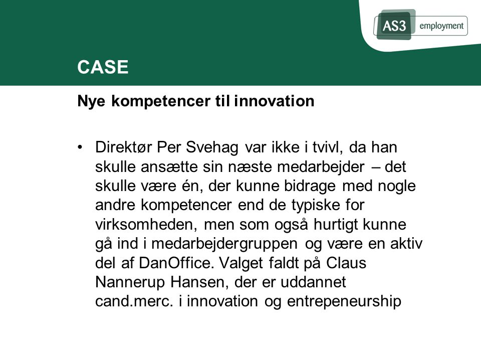 Nye kompetencer til innovation Direktør Per Svehag var ikke i tvivl, da han skulle ansætte sin næste medarbejder – det skulle være én, der kunne bidrage med nogle andre kompetencer end de typiske for virksomheden, men som også hurtigt kunne gå ind i medarbejdergruppen og være en aktiv del af DanOffice.