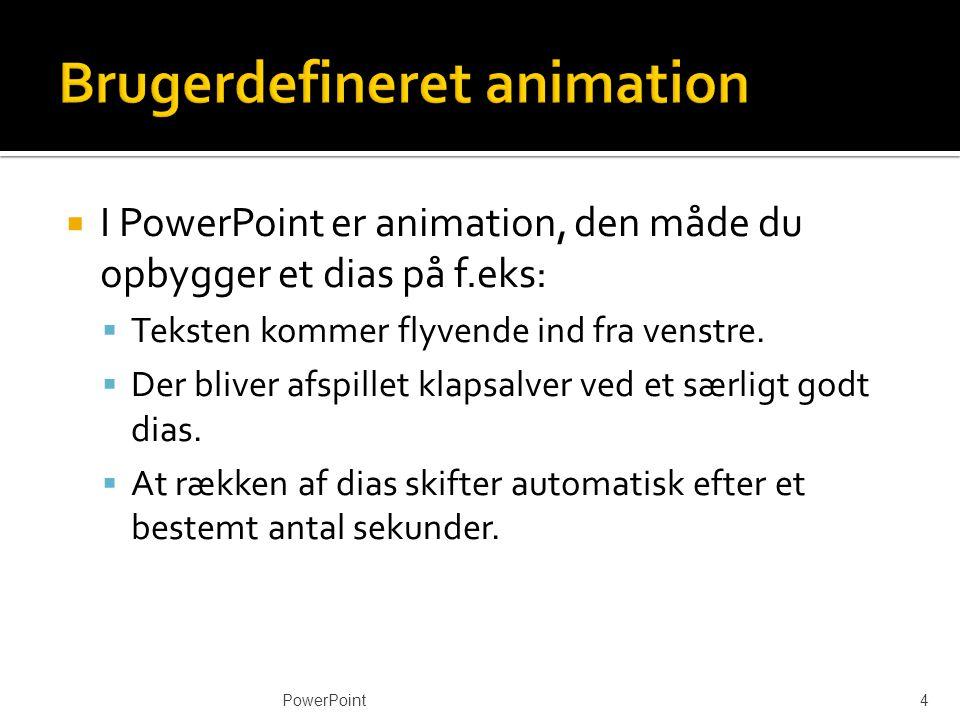  I PowerPoint er animation, den måde du opbygger et dias på f.eks:  Teksten kommer flyvende ind fra venstre.