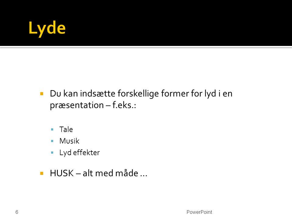  Du kan indsætte forskellige former for lyd i en præsentation – f.eks.:  Tale  Musik  Lyd effekter  HUSK – alt med måde … PowerPoint 6