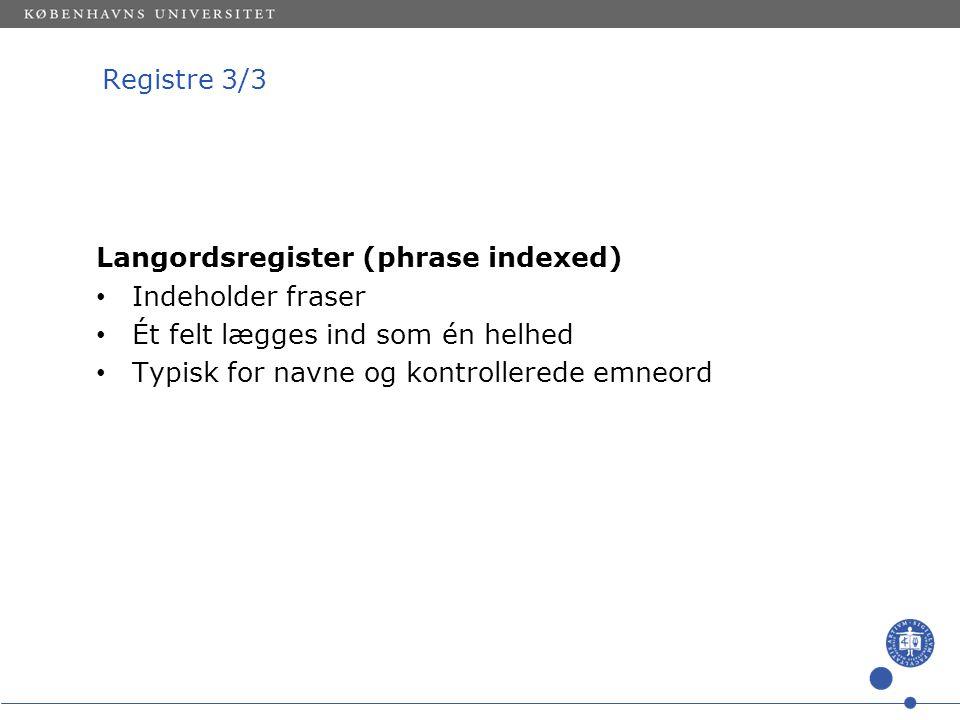 Registre 3/3 Langordsregister (phrase indexed) Indeholder fraser Ét felt lægges ind som én helhed Typisk for navne og kontrollerede emneord
