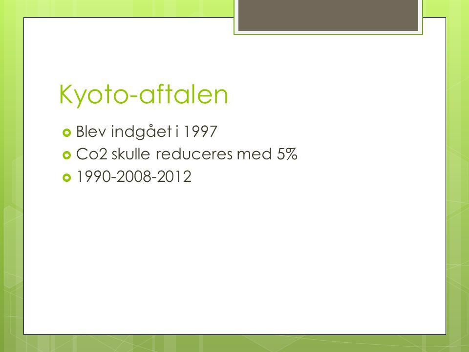 Kyoto-aftalen  Blev indgået i 1997  Co2 skulle reduceres med 5%  1990-2008-2012