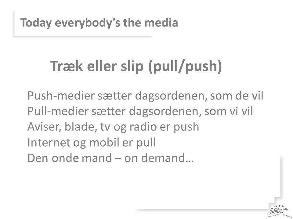 Today everybody's the media Push-medier sætter dagsordenen, som de vil Pull-medier sætter dagsordenen, som vi vil Aviser, blade, tv og radio er push Internet og mobil er pull Den onde mand – on demand… Træk eller slip (pull/push)