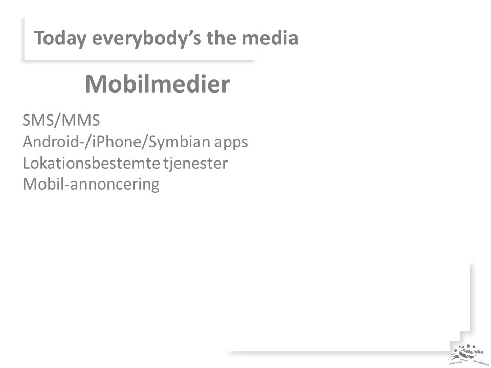 Today everybody's the media SMS/MMS Android-/iPhone/Symbian apps Lokationsbestemte tjenester Mobil-annoncering Mobilmedier