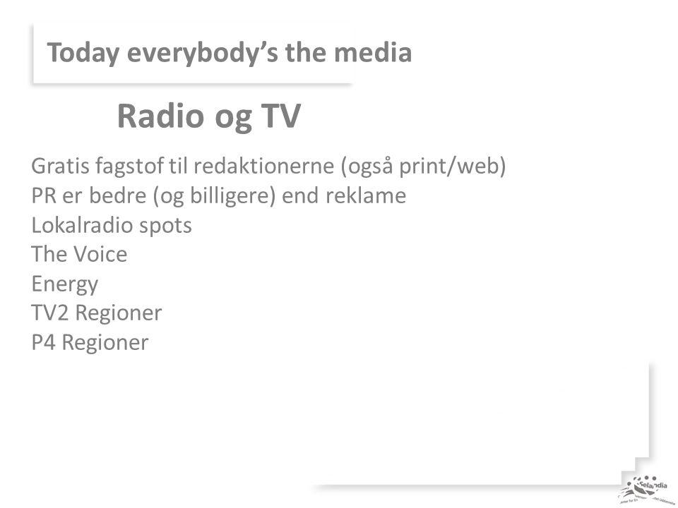 Today everybody's the media Gratis fagstof til redaktionerne (også print/web) PR er bedre (og billigere) end reklame Lokalradio spots The Voice Energy TV2 Regioner P4 Regioner Radio og TV