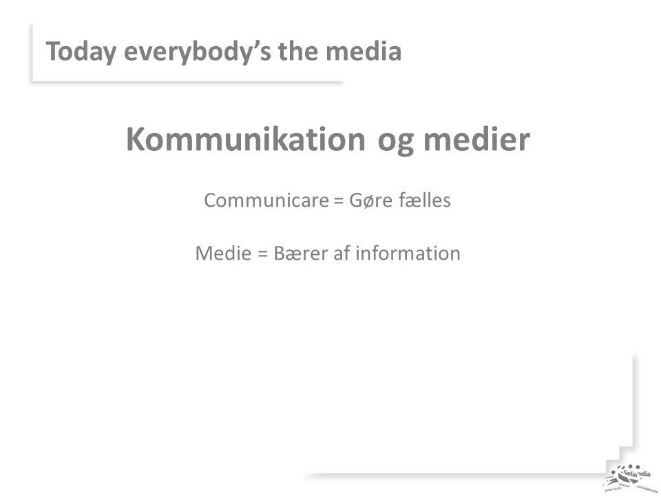 Today everybody's the media Kommunikation og medier Communicare = Gøre fælles Medie = Bærer af information