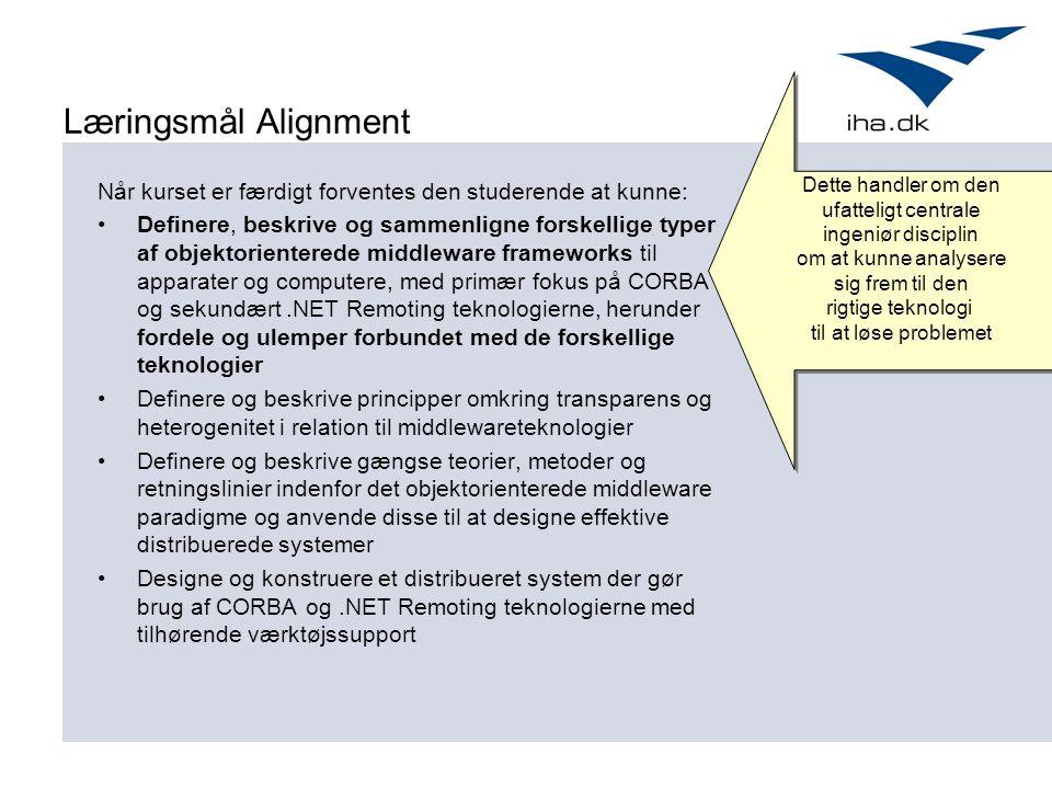 Læringsmål Alignment Når kurset er færdigt forventes den studerende at kunne: Definere, beskrive og sammenligne forskellige typer af objektorienterede middleware frameworks til apparater og computere, med primær fokus på CORBA og sekundært.NET Remoting teknologierne, herunder fordele og ulemper forbundet med de forskellige teknologier Definere og beskrive principper omkring transparens og heterogenitet i relation til middlewareteknologier Definere og beskrive gængse teorier, metoder og retningslinier indenfor det objektorienterede middleware paradigme og anvende disse til at designe effektive distribuerede systemer Designe og konstruere et distribueret system der gør brug af CORBA og.NET Remoting teknologierne med tilhørende værktøjssupport Dette handler om den ufatteligt centrale ingeniør disciplin om at kunne analysere sig frem til den rigtige teknologi til at løse problemet Dette handler om den ufatteligt centrale ingeniør disciplin om at kunne analysere sig frem til den rigtige teknologi til at løse problemet