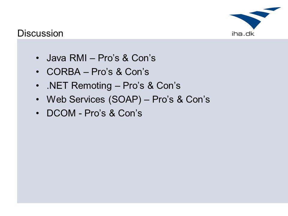 Discussion Java RMI – Pro's & Con's CORBA – Pro's & Con's.NET Remoting – Pro's & Con's Web Services (SOAP) – Pro's & Con's DCOM - Pro's & Con's