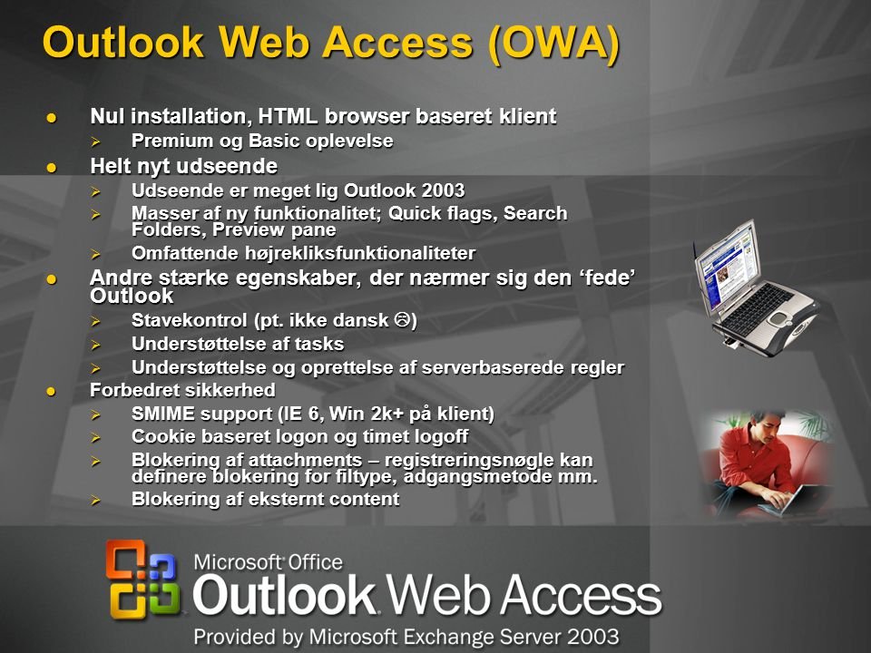 Outlook Web Access (OWA) Nul installation, HTML browser baseret klient Nul installation, HTML browser baseret klient  Premium og Basic oplevelse Helt nyt udseende Helt nyt udseende  Udseende er meget lig Outlook 2003  Masser af ny funktionalitet; Quick flags, Search Folders, Preview pane  Omfattende højrekliksfunktionaliteter Andre stærke egenskaber, der nærmer sig den 'fede' Outlook Andre stærke egenskaber, der nærmer sig den 'fede' Outlook  Stavekontrol (pt.