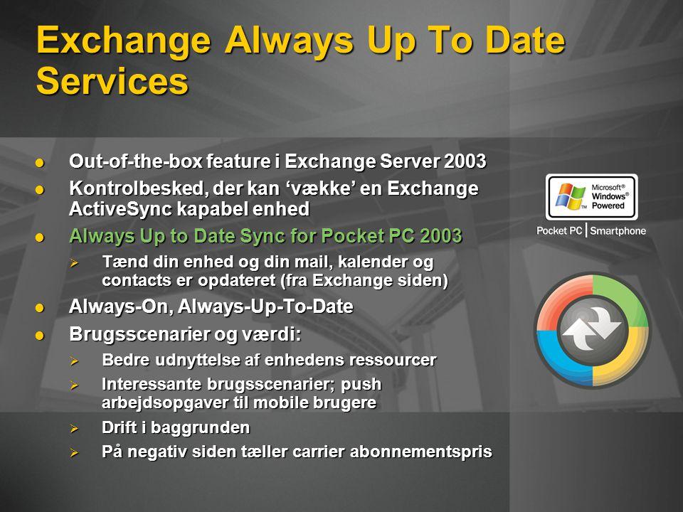Exchange Always Up To Date Services Out-of-the-box feature i Exchange Server 2003 Out-of-the-box feature i Exchange Server 2003 Kontrolbesked, der kan 'vække' en Exchange ActiveSync kapabel enhed Kontrolbesked, der kan 'vække' en Exchange ActiveSync kapabel enhed Always Up to Date Sync for Pocket PC 2003 Always Up to Date Sync for Pocket PC 2003  Tænd din enhed og din mail, kalender og contacts er opdateret (fra Exchange siden) Always-On, Always-Up-To-Date Always-On, Always-Up-To-Date Brugsscenarier og værdi: Brugsscenarier og værdi:  Bedre udnyttelse af enhedens ressourcer  Interessante brugsscenarier; push arbejdsopgaver til mobile brugere  Drift i baggrunden  På negativ siden tæller carrier abonnementspris