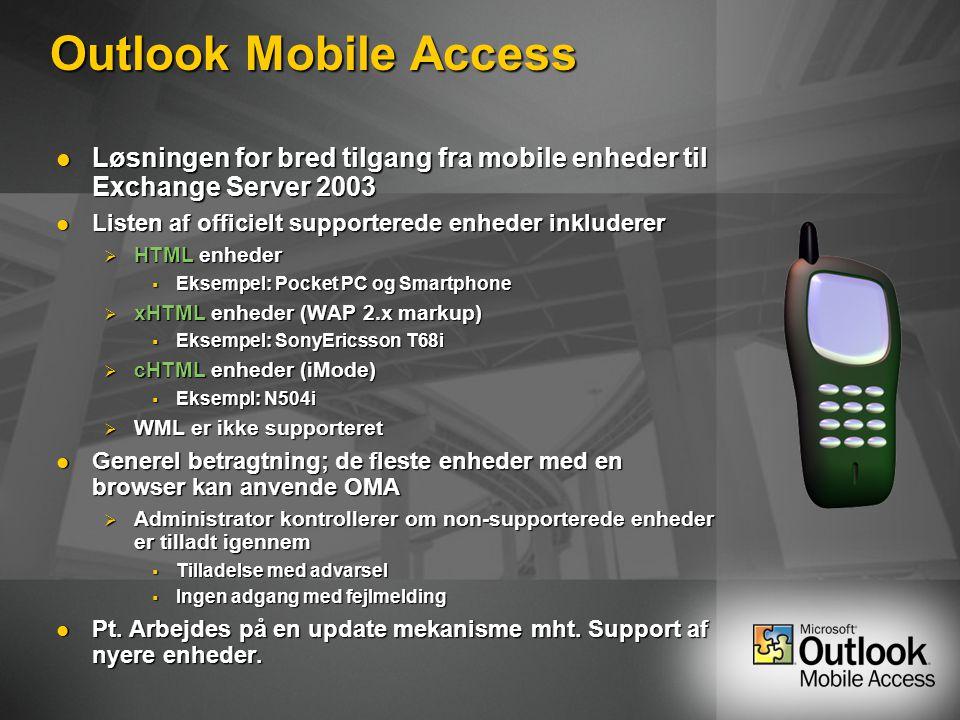 Outlook Mobile Access Løsningen for bred tilgang fra mobile enheder til Exchange Server 2003 Løsningen for bred tilgang fra mobile enheder til Exchange Server 2003 Listen af officielt supporterede enheder inkluderer Listen af officielt supporterede enheder inkluderer  HTML enheder  Eksempel: Pocket PC og Smartphone  xHTML enheder (WAP 2.x markup)  Eksempel: SonyEricsson T68i  cHTML enheder (iMode)  Eksempl: N504i  WML er ikke supporteret Generel betragtning; de fleste enheder med en browser kan anvende OMA Generel betragtning; de fleste enheder med en browser kan anvende OMA  Administrator kontrollerer om non-supporterede enheder er tilladt igennem  Tilladelse med advarsel  Ingen adgang med fejlmelding Pt.