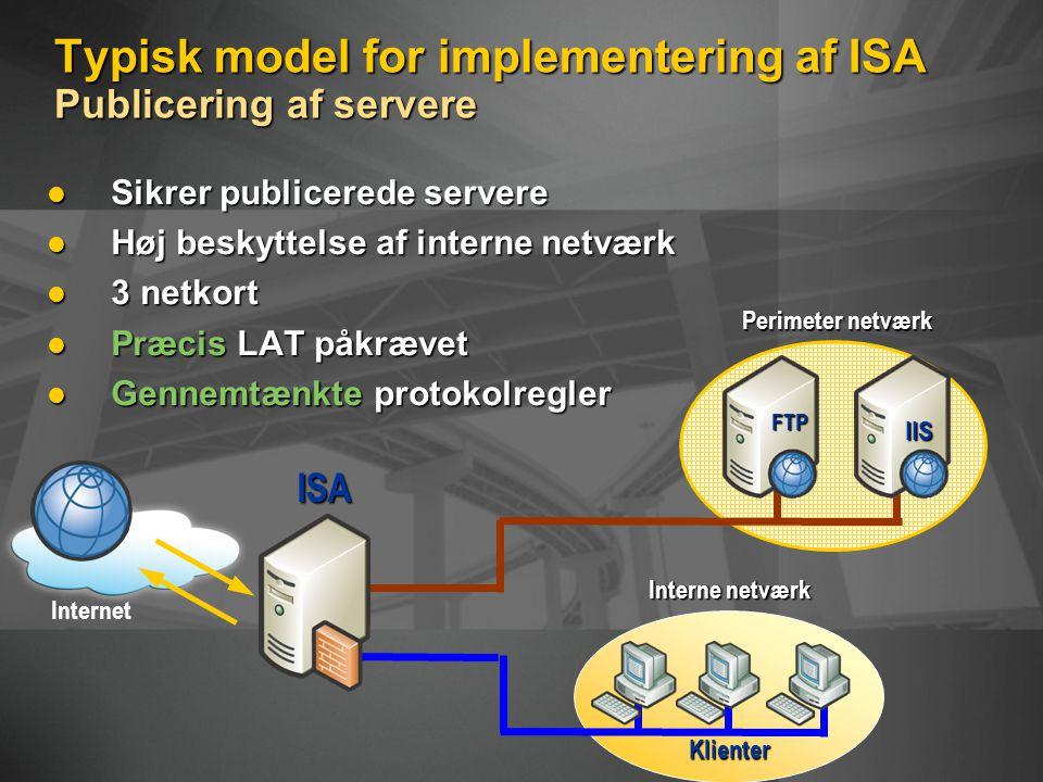 Typisk model for implementering af ISA Publicering af servere Sikrer publicerede servere Sikrer publicerede servere Høj beskyttelse af interne netværk Høj beskyttelse af interne netværk 3 netkort 3 netkort Præcis LAT påkrævet Præcis LAT påkrævet Gennemtænkte protokolregler Gennemtænkte protokolregler Klienter Interne netværk Perimeter netværk Internet ISA FTP IIS