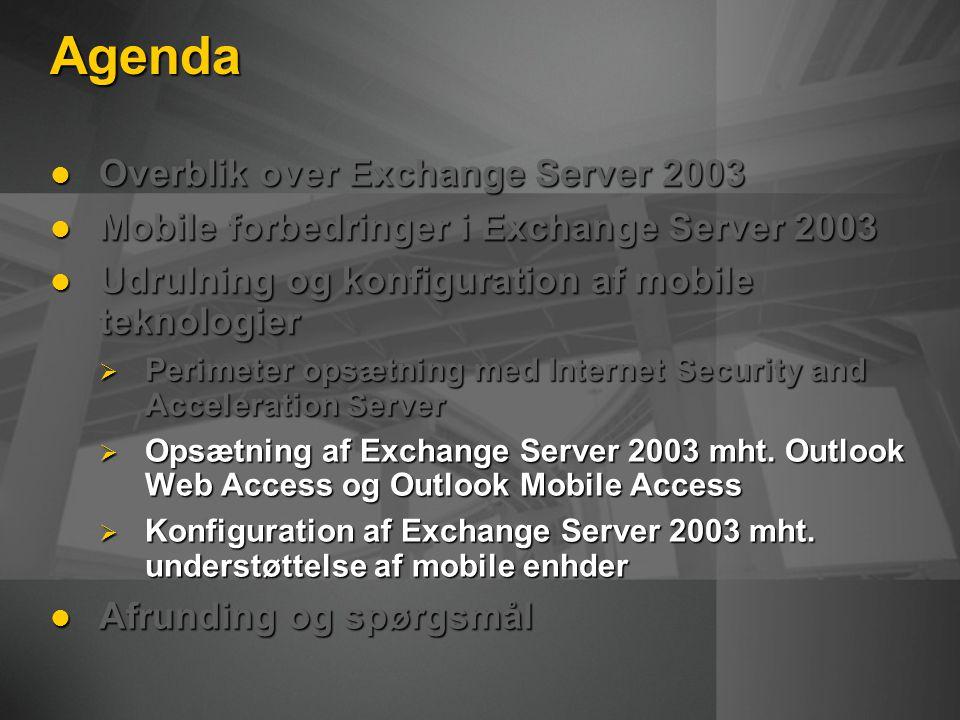 Agenda Overblik over Exchange Server 2003 Overblik over Exchange Server 2003 Mobile forbedringer i Exchange Server 2003 Mobile forbedringer i Exchange Server 2003 Udrulning og konfiguration af mobile teknologier Udrulning og konfiguration af mobile teknologier  Perimeter opsætning med Internet Security and Acceleration Server  Opsætning af Exchange Server 2003 mht.