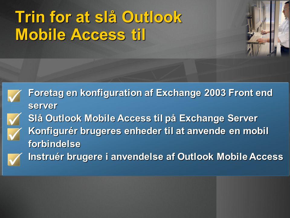 Trin for at slå Outlook Mobile Access til Foretag en konfiguration af Exchange 2003 Front end server Slå Outlook Mobile Access til på Exchange Server Konfigurér brugeres enheder til at anvende en mobil forbindelse Instruér brugere i anvendelse af Outlook Mobile Access