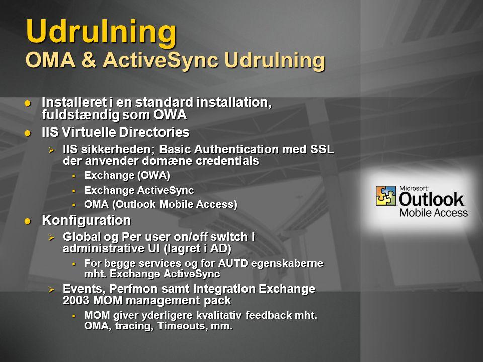 Udrulning OMA & ActiveSync Udrulning Installeret i en standard installation, fuldstændig som OWA Installeret i en standard installation, fuldstændig som OWA IIS Virtuelle Directories IIS Virtuelle Directories  IIS sikkerheden; Basic Authentication med SSL der anvender domæne credentials  Exchange (OWA)  Exchange ActiveSync  OMA (Outlook Mobile Access) Konfiguration Konfiguration  Global og Per user on/off switch i administrative UI (lagret i AD)  For begge services og for AUTD egenskaberne mht.