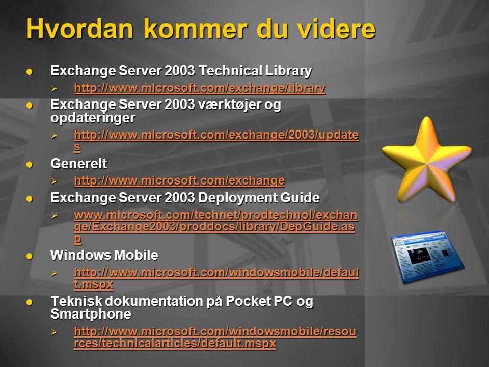 Hvordan kommer du videre Exchange Server 2003 Technical Library Exchange Server 2003 Technical Library  http://www.microsoft.com/exchange/library http://www.microsoft.com/exchange/library Exchange Server 2003 værktøjer og opdateringer Exchange Server 2003 værktøjer og opdateringer  http://www.microsoft.com/exchange/2003/update s http://www.microsoft.com/exchange/2003/update s http://www.microsoft.com/exchange/2003/update s Generelt Generelt  http://www.microsoft.com/exchange http://www.microsoft.com/exchange Exchange Server 2003 Deployment Guide Exchange Server 2003 Deployment Guide  www.microsoft.com/technet/prodtechnol/exchan ge/Exchange2003/proddocs/library/DepGuide.as p www.microsoft.com/technet/prodtechnol/exchan ge/Exchange2003/proddocs/library/DepGuide.as p www.microsoft.com/technet/prodtechnol/exchan ge/Exchange2003/proddocs/library/DepGuide.as p Windows Mobile Windows Mobile  http://www.microsoft.com/windowsmobile/defaul t.mspx http://www.microsoft.com/windowsmobile/defaul t.mspx http://www.microsoft.com/windowsmobile/defaul t.mspx Teknisk dokumentation på Pocket PC og Smartphone Teknisk dokumentation på Pocket PC og Smartphone  http://www.microsoft.com/windowsmobile/resou rces/technicalarticles/default.mspx http://www.microsoft.com/windowsmobile/resou rces/technicalarticles/default.mspx http://www.microsoft.com/windowsmobile/resou rces/technicalarticles/default.mspx