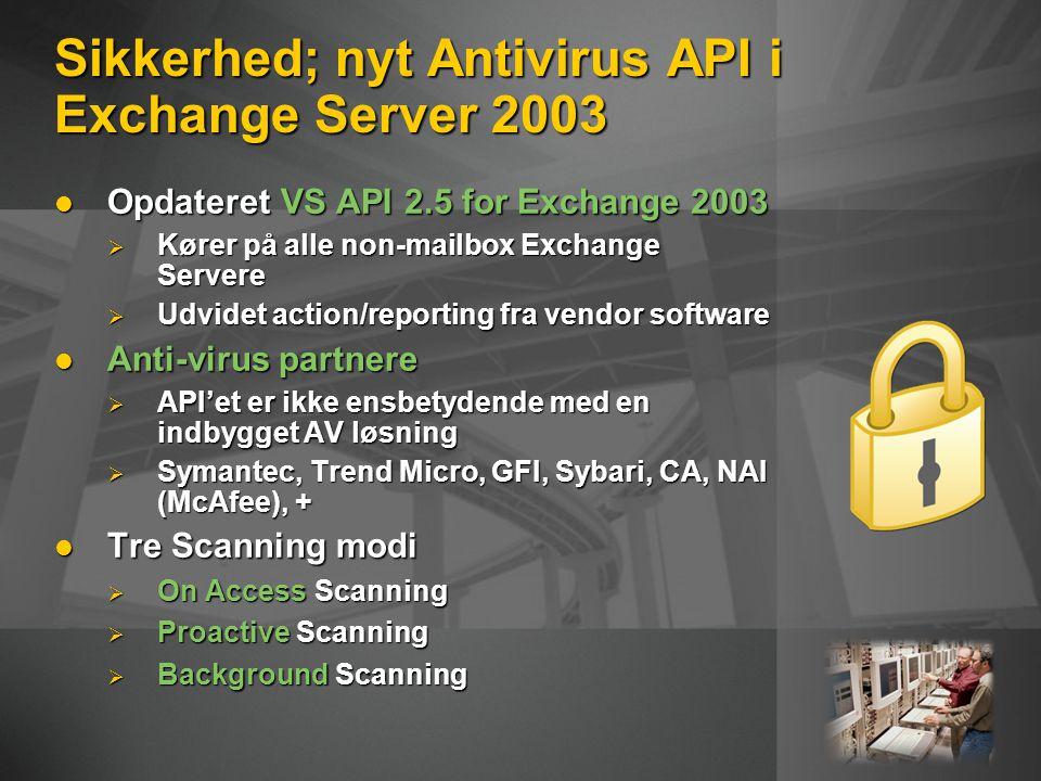 Sikkerhed; nyt Antivirus API i Exchange Server 2003 Opdateret VS API 2.5 for Exchange 2003 Opdateret VS API 2.5 for Exchange 2003  Kører på alle non-mailbox Exchange Servere  Udvidet action/reporting fra vendor software Anti-virus partnere Anti-virus partnere  API'et er ikke ensbetydende med en indbygget AV løsning  Symantec, Trend Micro, GFI, Sybari, CA, NAI (McAfee), + Tre Scanning modi Tre Scanning modi  On Access Scanning  Proactive Scanning  Background Scanning
