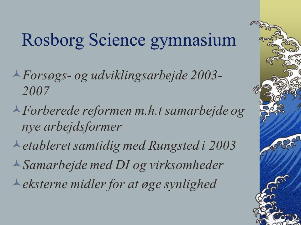Rosborg Science gymnasium Forsøgs- og udviklingsarbejde 2003- 2007 Forberede reformen m.h.t samarbejde og nye arbejdsformer etableret samtidig med Rungsted i 2003 Samarbejde med DI og virksomheder eksterne midler for at øge synlighed