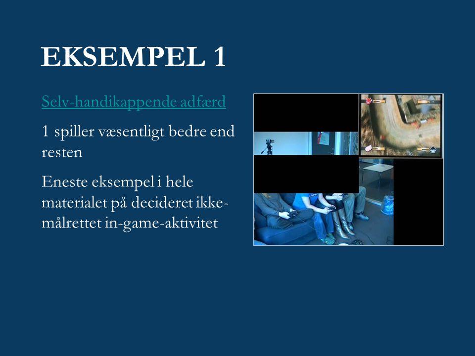 EKSEMPEL 1 Selv-handikappende adfærd 1 spiller væsentligt bedre end resten Eneste eksempel i hele materialet på decideret ikke- målrettet in-game-aktivitet