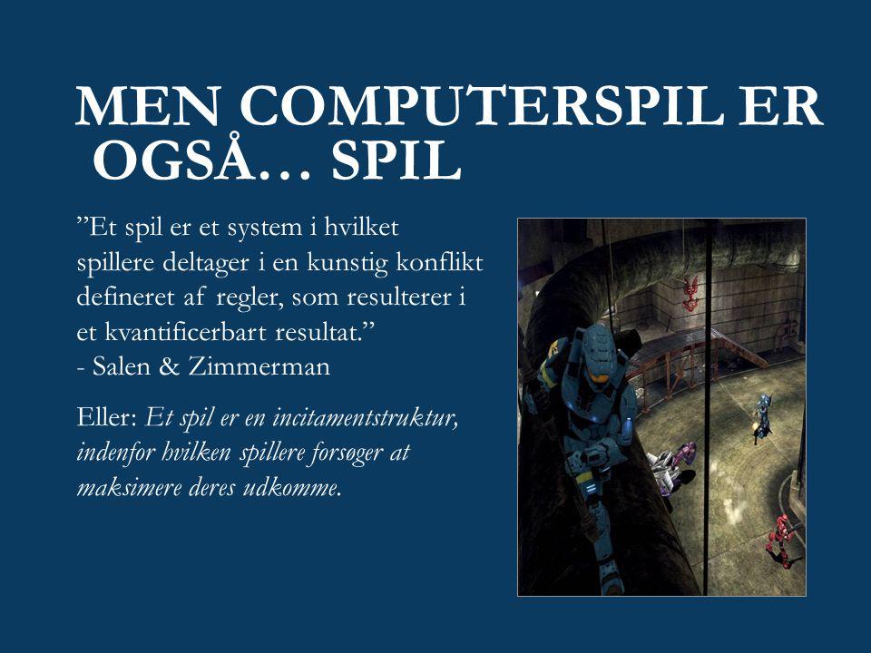 MEN COMPUTERSPIL ER OGSÅ… SPIL Et spil er et system i hvilket spillere deltager i en kunstig konflikt defineret af regler, som resulterer i et kvantificerbart resultat. - Salen & Zimmerman Eller: Et spil er en incitamentstruktur, indenfor hvilken spillere forsøger at maksimere deres udkomme.