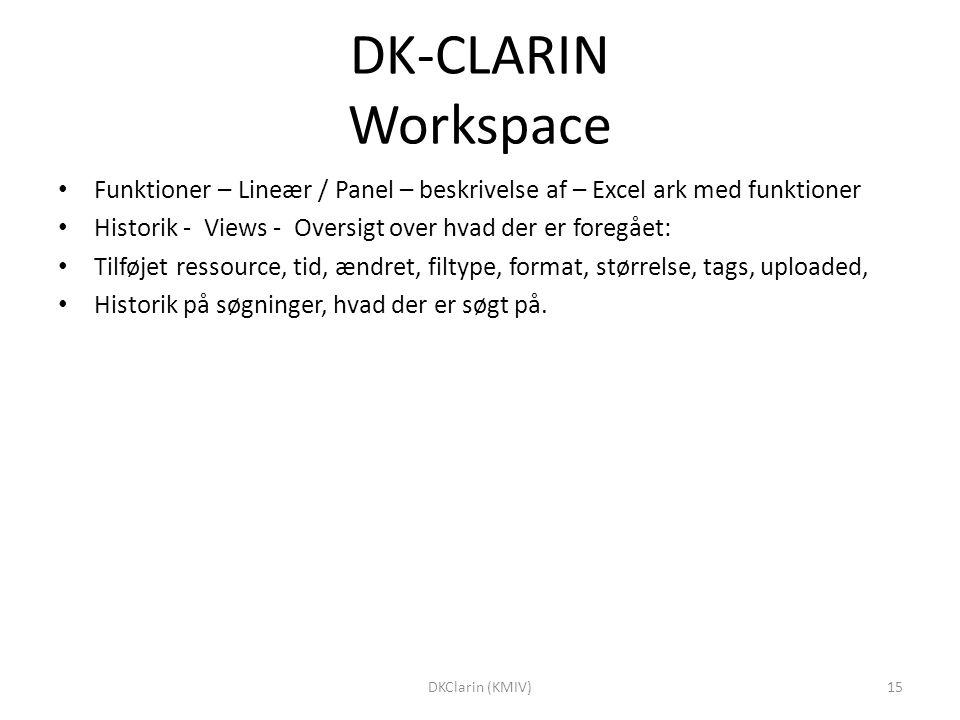DK-CLARIN Workspace Funktioner – Lineær / Panel – beskrivelse af – Excel ark med funktioner Historik - Views - Oversigt over hvad der er foregået: Tilføjet ressource, tid, ændret, filtype, format, størrelse, tags, uploaded, Historik på søgninger, hvad der er søgt på.