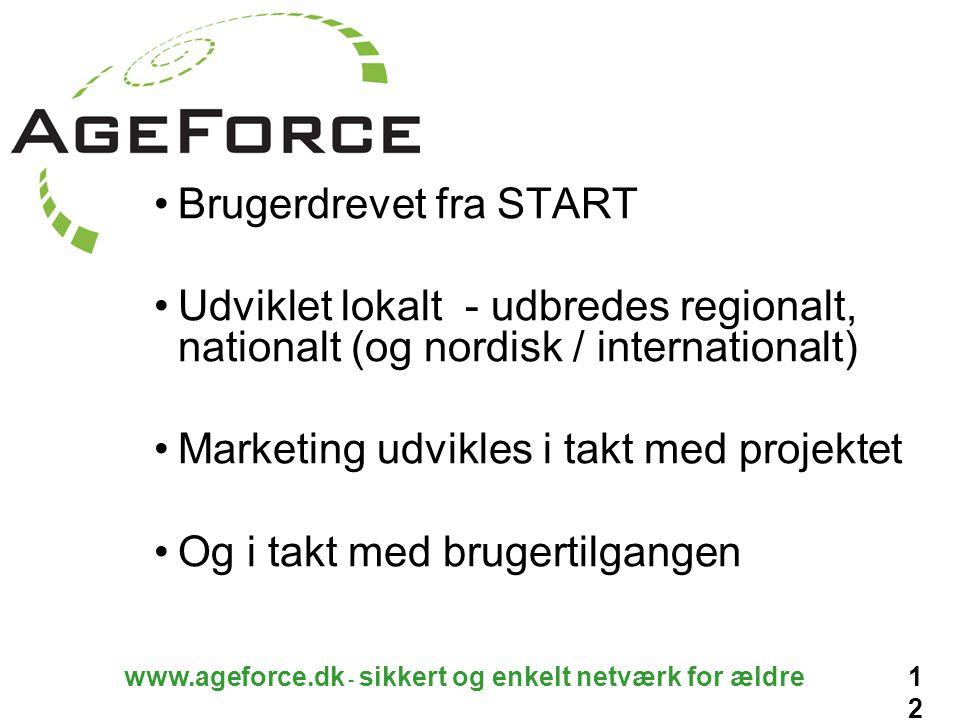 12 www.ageforce.dk - sikkert og enkelt netværk for ældre Brugerdrevet fra START Udviklet lokalt - udbredes regionalt, nationalt (og nordisk / internationalt) Marketing udvikles i takt med projektet Og i takt med brugertilgangen