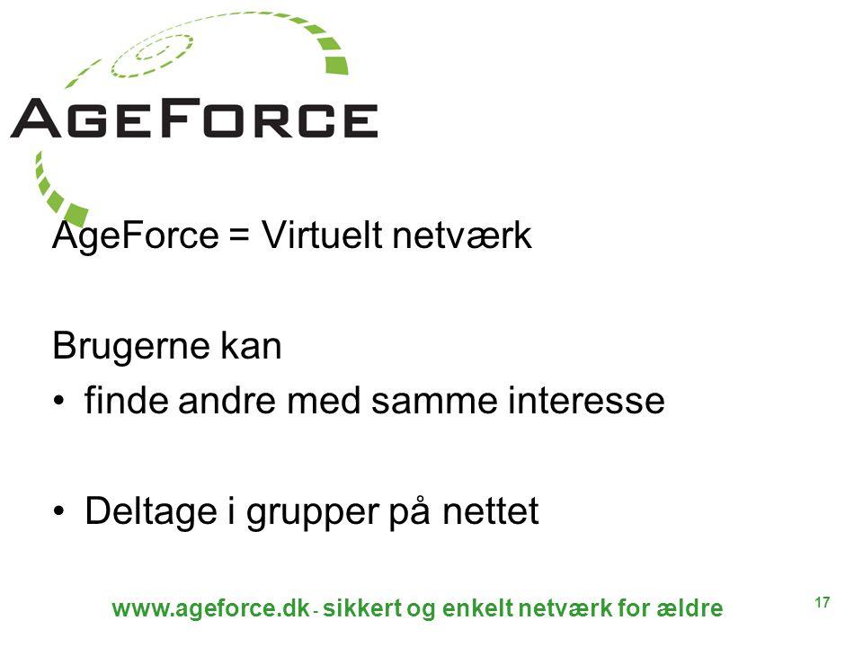 17 www.ageforce.dk - sikkert og enkelt netværk for ældre AgeForce = Virtuelt netværk Brugerne kan finde andre med samme interesse Deltage i grupper på nettet