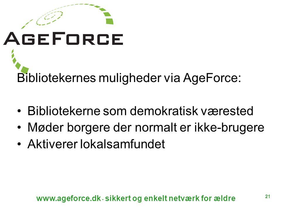 21 www.ageforce.dk - sikkert og enkelt netværk for ældre Bibliotekernes muligheder via AgeForce: Bibliotekerne som demokratisk værested Møder borgere der normalt er ikke-brugere Aktiverer lokalsamfundet