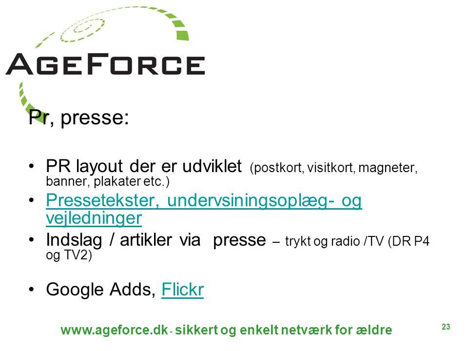 23 www.ageforce.dk - sikkert og enkelt netværk for ældre Pr, presse: PR layout der er udviklet (postkort, visitkort, magneter, banner, plakater etc.) Pressetekster, undervsiningsoplæg- og vejledningerPressetekster, undervsiningsoplæg- og vejledninger Indslag / artikler via presse – trykt og radio /TV (DR P4 og TV2) Google Adds, FlickrFlickr