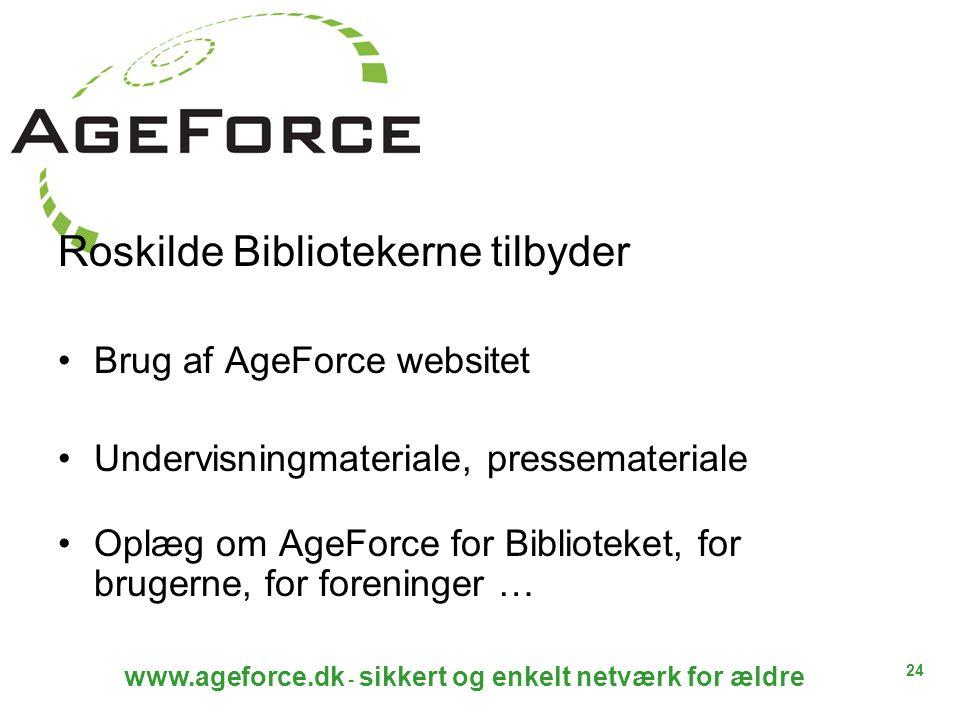 24 www.ageforce.dk - sikkert og enkelt netværk for ældre Roskilde Bibliotekerne tilbyder Brug af AgeForce websitet Undervisningmateriale, pressemateriale Oplæg om AgeForce for Biblioteket, for brugerne, for foreninger …