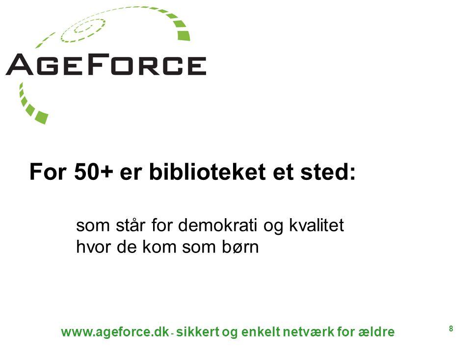 8 www.ageforce.dk - sikkert og enkelt netværk for ældre For 50+ er biblioteket et sted: som står for demokrati og kvalitet hvor de kom som børn