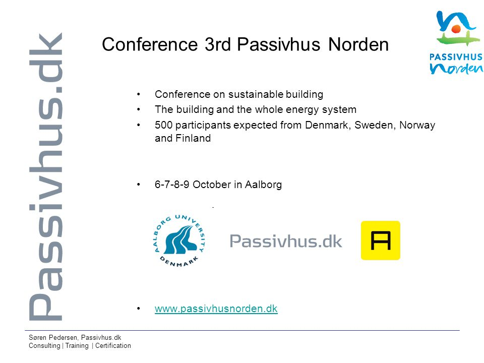 Søren Pedersen, Passivhus.dk Consulting | Training | Certification Conference 3rd Passivhus Norden Conference on sustainable building The building and the whole energy system 500 participants expected from Denmark, Sweden, Norway and Finland 6-7-8-9 October in Aalborg www.passivhusnorden.dk