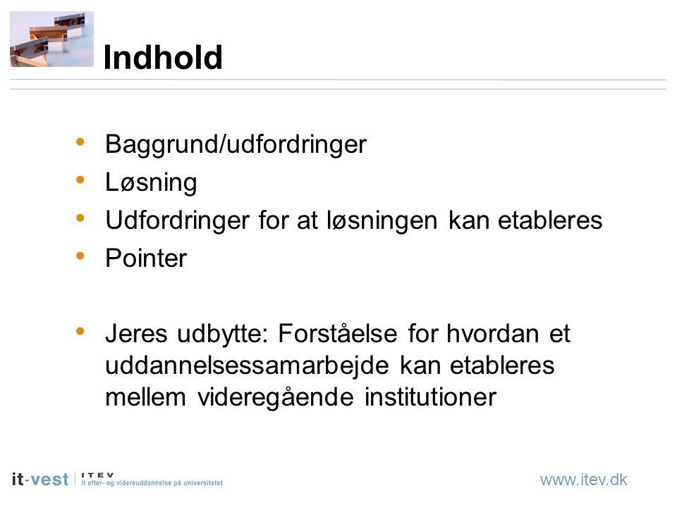 www.itev.dk Indhold Baggrund/udfordringer Løsning Udfordringer for at løsningen kan etableres Pointer Jeres udbytte: Forståelse for hvordan et uddannelsessamarbejde kan etableres mellem videregående institutioner