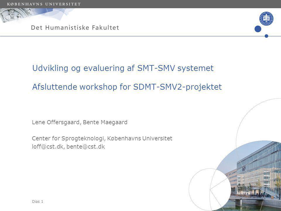 Dias 1 Lene Offersgaard, Bente Maegaard Center for Sprogteknologi, Københavns Universitet loff@cst.dk, bente@cst.dk Udvikling og evaluering af SMT-SMV systemet Afsluttende workshop for SDMT-SMV2-projektet