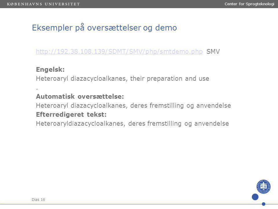 Dias 16 Center for Sprogteknologi Eksempler på oversættelser og demo http://192.38.108.139/SDMT/SMV/php/smtdemo.phphttp://192.38.108.139/SDMT/SMV/php/smtdemo.php SMV Engelsk: Heteroaryl diazacycloalkanes, their preparation and use.