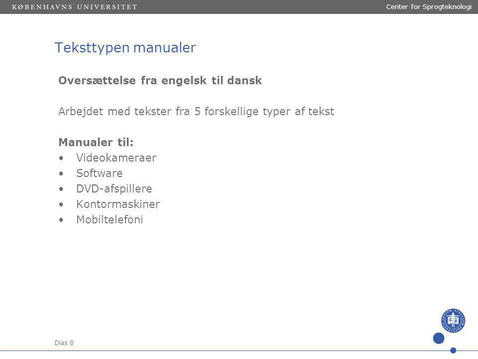 Dias 8 Center for Sprogteknologi Teksttypen manualer Oversættelse fra engelsk til dansk Arbejdet med tekster fra 5 forskellige typer af tekst Manualer til: Videokameraer Software DVD-afspillere Kontormaskiner Mobiltelefoni