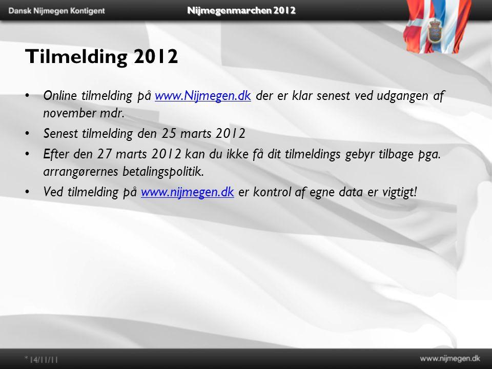 Nijmegenmarchen 2012 Tilmelding 2012 Online tilmelding på www.Nijmegen.dk der er klar senest ved udgangen af november mdr.www.Nijmegen.dk Senest tilmelding den 25 marts 2012 Efter den 27 marts 2012 kan du ikke få dit tilmeldings gebyr tilbage pga.