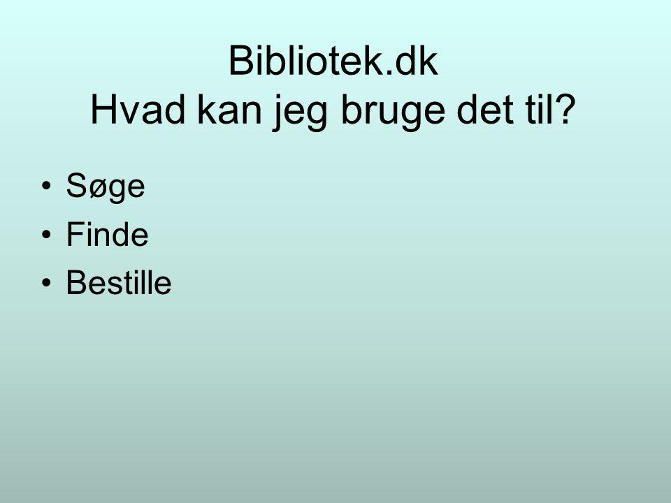Bibliotek.dk Hvad kan jeg bruge det til Søge Finde Bestille