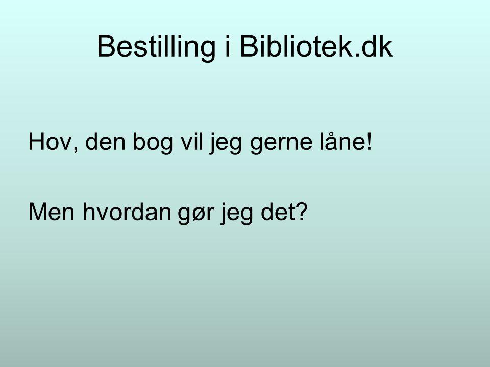 Bestilling i Bibliotek.dk Hov, den bog vil jeg gerne låne! Men hvordan gør jeg det