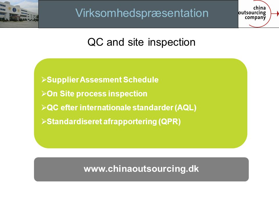 Virksomhedspræsentation QC and site inspection  Supplier Assesment Schedule  On Site process inspection  QC efter internationale standarder (AQL)  Standardiseret afrapportering (QPR) www.chinaoutsourcing.dk Implemen.