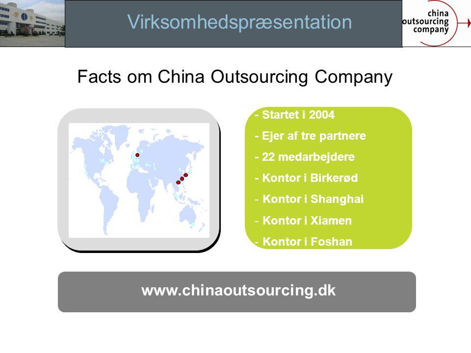 Virksomhedspræsentation www.chinaoutsourcing.dk - Startet i 2004 - Ejer af tre partnere - 22 medarbejdere - Kontor i Birkerød - Kontor i Shanghai - Kontor i Xiamen - Kontor i Foshan Facts om China Outsourcing Company