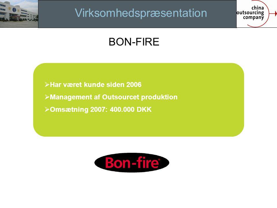 Virksomhedspræsentation  Har været kunde siden 2006  Management af Outsourcet produktion  Omsætning 2007: 400.000 DKK BON-FIRE